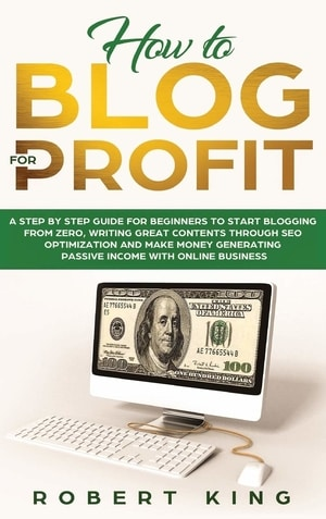 How to Blog for Profit: A Step by Step Guide for Beginners to Start Blogging from Zero, Writing Great Contents through SEO Optimization and Make Money Generating Passive Income with Online Business by Robert King